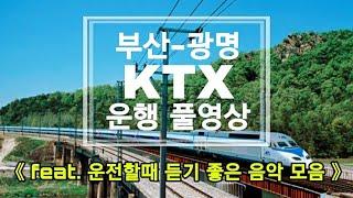ktx 기차운행 영상/부산-광명 ktx 운행영상/운전할때 듣기 좋은 노래/드라이브할때 듣는 음악/광고없는 노래 연속듣기/Korea train express running video