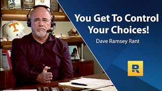 You Get To Control Your Choices! - Dave Ramsey Rant