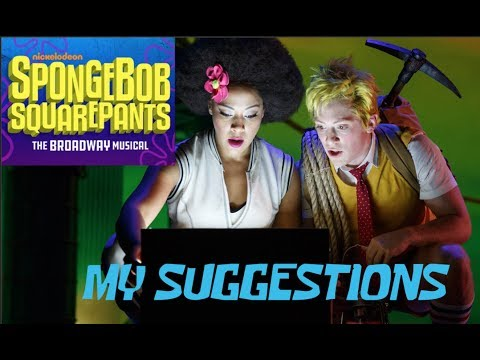 The SpongeBob Musical - My Suggestions