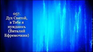 057. Дух Святой, в Тебе я нуждаюсь (Виталий Ефремочкин)