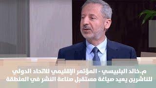 م.خالد البلبيسي - المؤتمر الإقليمي للاتحاد الدولي للناشرين يعيد صياغة مستقبل صناعة النشر في المنطقة