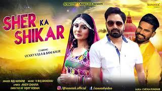 Sher Ka Shikar || Vicky Kajla & Bani Kaur || Raj Mawar || New Haryanvi Song 2018