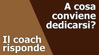 Il Coach Risponde — A cosa conviene dedicarsi?