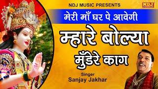 मेरी माँ घर पे आवेगी म्हारे बोल्या मुँडेरे काग | Sanjay Jakhar | Mata Rani Bhajan Song 2019 | NDJ