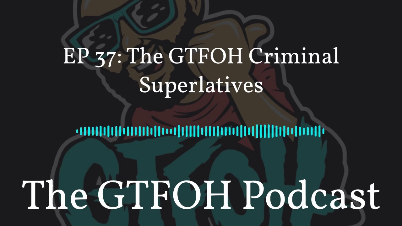 "EP 37 ""The GTFOH Criminal Superlatives"""