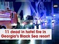 11 dead in hotel fire in Georgia's Black Sea resort - ANI News