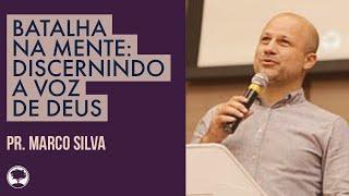Batalha Espiritual na Mente: Discernindo a Voz de Deus   Pr. Marco Silva   11/11/18 (Mensagem)