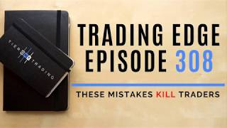 TRADING EDGE 308 - These Mistakes KILL Traders!
