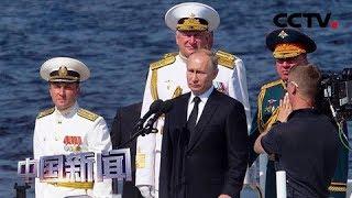 [中国新闻] 俄罗斯圣彼得堡举行阅兵式庆祝海军节 40余艘舰艇 40余架飞机参演 | CCTV中文国际