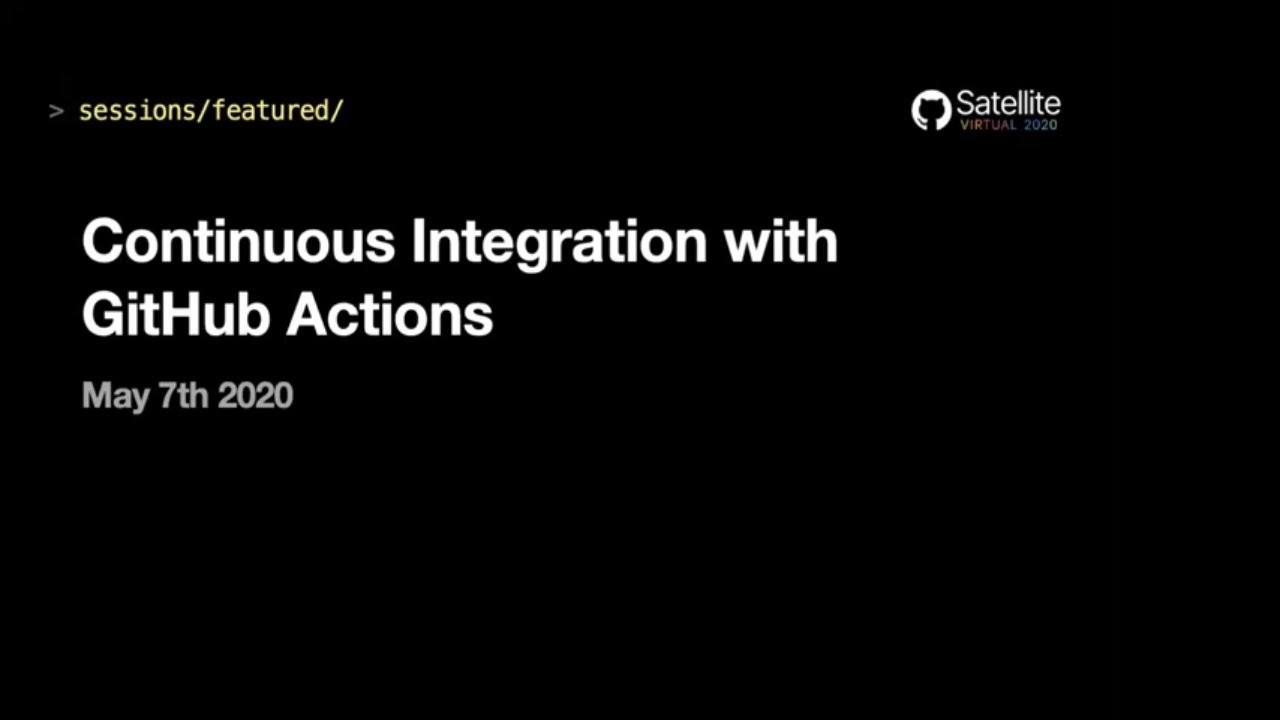 Continuous integration with GitHub Actions - GitHub Satellite 2020