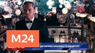СМИ сообщают о предстоящей свадьбе Леонардо Ди Каприо - Москва 24