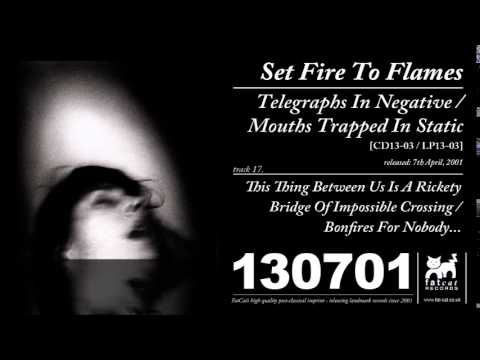 Set Fire To Flames - This Thing Between Us Is A Rickety Bridge... [Telegraphs...]