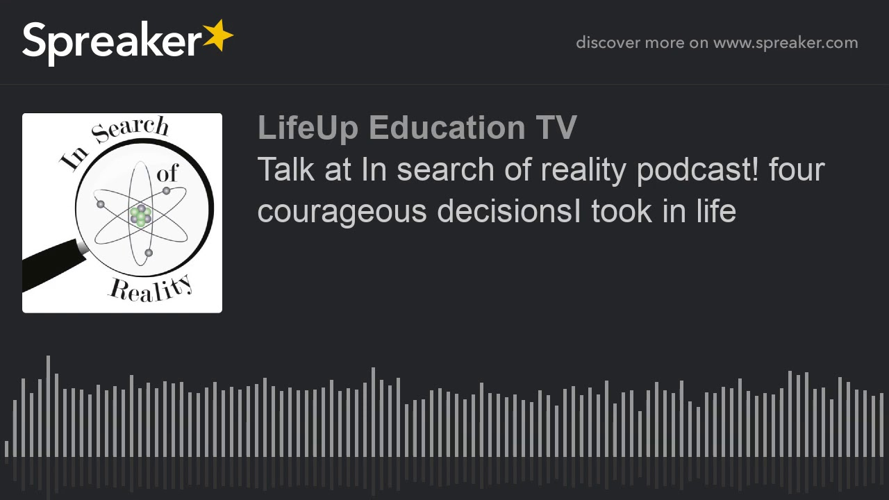 Talk at In search of reality podcast! four courageous decisionsI took in life