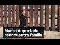 Madre deportada reencuentra familia - Migrantes - Denise Maerker 10 en punto