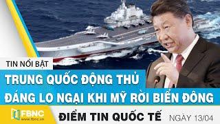 Tin quốc tế nóng nhất hôm nay 13/4 | Trung Quốc động thủ đáng lo ngại khi Mỹ rời Biển Đông | FBNC