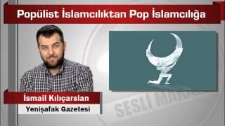 İsmail Kılıçarslan : Popülist İslamcılıktan Pop İslamcılığa