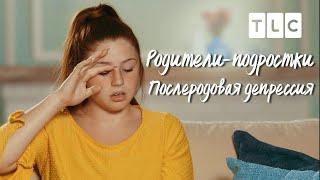 Послеродовая депрессия   Родители-подростки   TLC