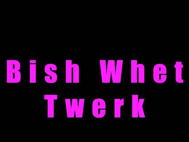 Twerk Songs - Bish Whet - Download   @6BillionPeople