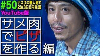 【#50】ナスDの無人島で2泊3日0円生活 MAN vsサメ⑯ サメ肉でピザを作る編/Crazy D's Survival: Man vs Shark/ Make Shark Meat Pizza