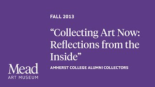"Fall 2013 - ""Collecting Art Now: Reflections from the Inside"" with Amherst College alumni collectors"