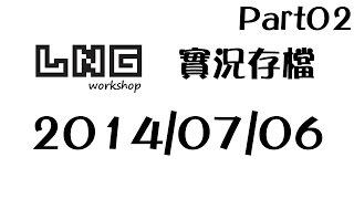 LNG 實況紀錄 2014/07/06 實況存檔 Pt02