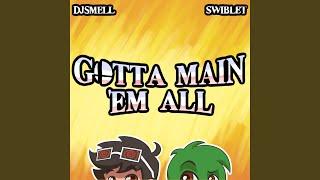 Gotta Main 'Em All (feat. Swiblet)