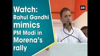 Watch: Rahul Gandhi mimics PM Modi in Morena's rally - #ANI News