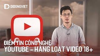 Điểm tin công nghệ: YouTube Việt Nam xuất hiện hàng loạt video 18+ và cáp lại đứt