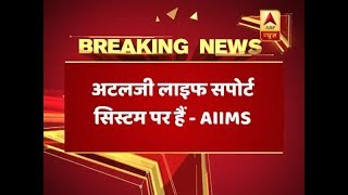 Atal Bihari Vajpayee's Condition Worsens, Put On Life-Support System, Says AIIMS | ABP News
