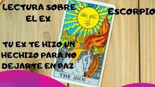 ESCORPIO (LECTURA SOBRE EL EX) ***TU EX TE HIZO UN HECHIZO PARA NO DEJARTE EN PAZ ***