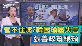 【說政治】管不住嘴? 韓國瑜屢失言 張善政幫緩頰