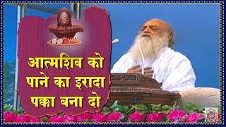 Aatma Shiv  ko pane ka irada pakka bana do | Sant Shri Asaram ji Bapu Satsang