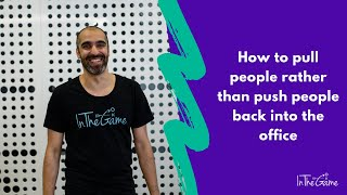 How to pull people rather than push people back into the office