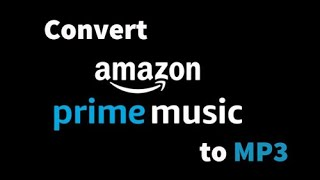 Amazon Prime Music to MP3 - How to Convert Amazon Prime Music to MP3