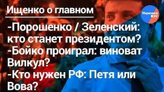 Ищенко о главном:Порошенко/Зеленский: кто выиграет выборы, Бойко не во втором туре: виноват Вилкул?
