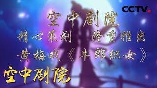 《CCTV空中剧院》 20190807 黄梅戏《牛郎织女》(访谈)| CCTV戏曲
