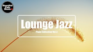 Lounge Jazz Piano collection Vol.3【For Work / Study】relaxing BGM, Instrumental, Heartful Cafe Music.