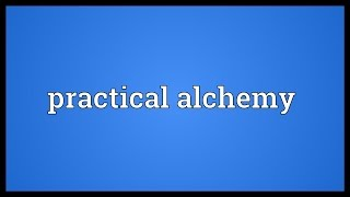 Practical alchemy Meaning