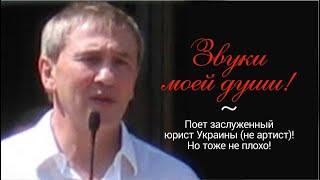 Звуки моей души! Поет заслуженный юрист Украины (не артист)! Но тоже не плохо!