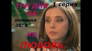ТРИ ДНЯ НА ЛЮБОВЬ  ФИЛЬМ ПРЕМЬЕРА   НОВИНКА МЕЛОДРАМА 2018