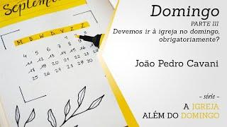 DOMINGO [parte III] - Devemos obrigatoriamente estar na igreja? | João Pedro Cavani