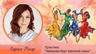 """Практика """"Замыкая Круг женской силы"""" от Ларисы Ренар"""
