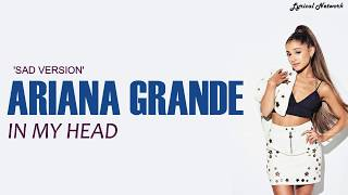 Ariana Grande - In my head (SAD VERSION) | Lyrics