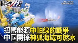 扭轉能源中軸線的戰爭 中國開採「神狐海域」可燃冰與老美較勁!? 關鍵時刻20170522-1 黃創夏 黃世聰