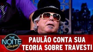 Paulão conta a sua teoria sobre travestis | The Noite Exclusivo
