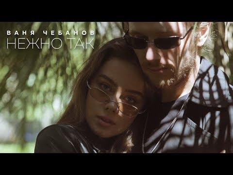 Смотреть клип Ваня Чебанов - Нежно Так
