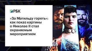 «За Матильду гореть»: как показ картины о Николае II стал охраняемым мероприятием