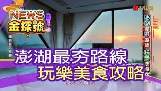 【News金探號】澎湖最夯路線 玩樂美食攻略【407集】