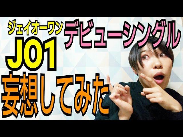 【JO1】デビューシングルどんな曲か予想してみた【妄想】