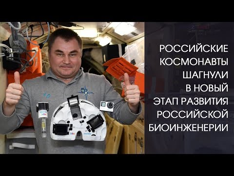 Российские космонавты шагнули в новый этап развития российской биоинженерии
